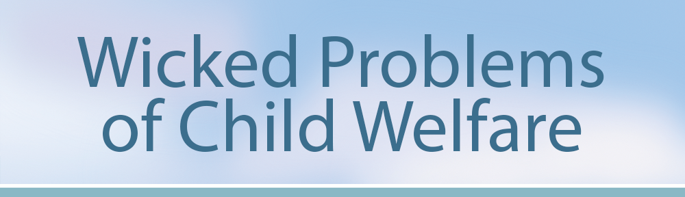Wicked Problems of Child Welfare